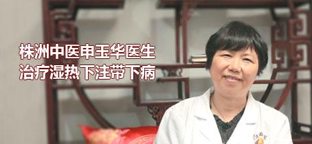 株洲中医申玉华医生治疗湿热下注带下病