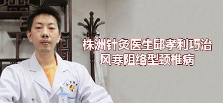 株洲颈椎病邱孝利治疗风寒阻络型颈椎病